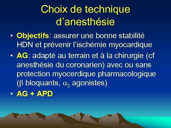 Choix de technique d'anesthésie • Objectifs: assurer une bonne stabilité HDN et prévenir l'ischémie