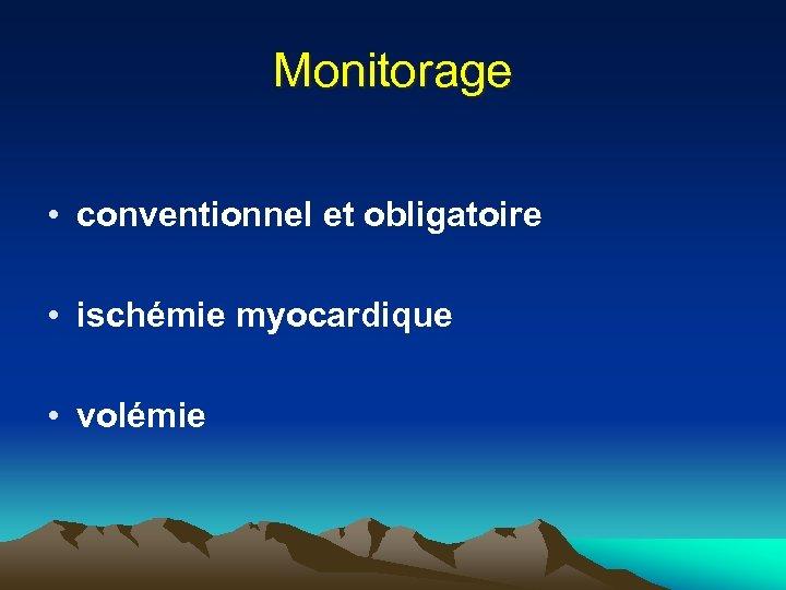 Monitorage • conventionnel et obligatoire • ischémie myocardique • volémie