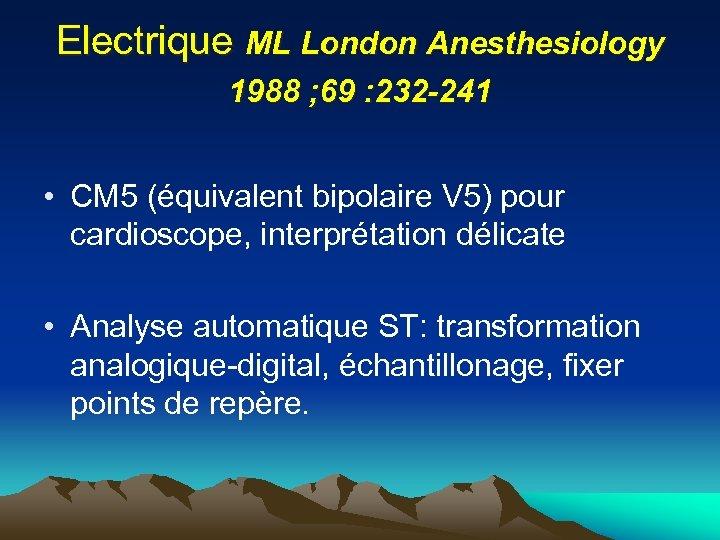 Electrique ML London Anesthesiology 1988 ; 69 : 232 -241 • CM 5 (équivalent