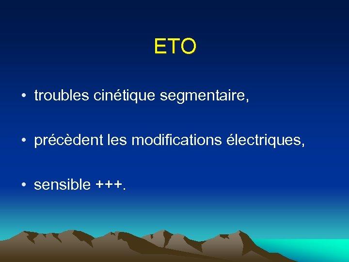 ETO • troubles cinétique segmentaire, • précèdent les modifications électriques, • sensible +++.