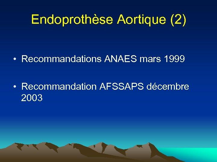 Endoprothèse Aortique (2) • Recommandations ANAES mars 1999 • Recommandation AFSSAPS décembre 2003