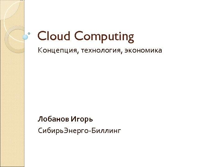 Cloud Computing Концепция, технология, экономика Лобанов Игорь Сибирь. Энерго-Биллинг