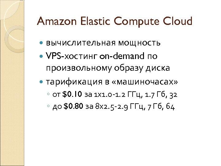 Amazon Elastic Compute Cloud вычислительная мощность по произвольному образу диска тарификация в «машиночасах» VPS-хостинг
