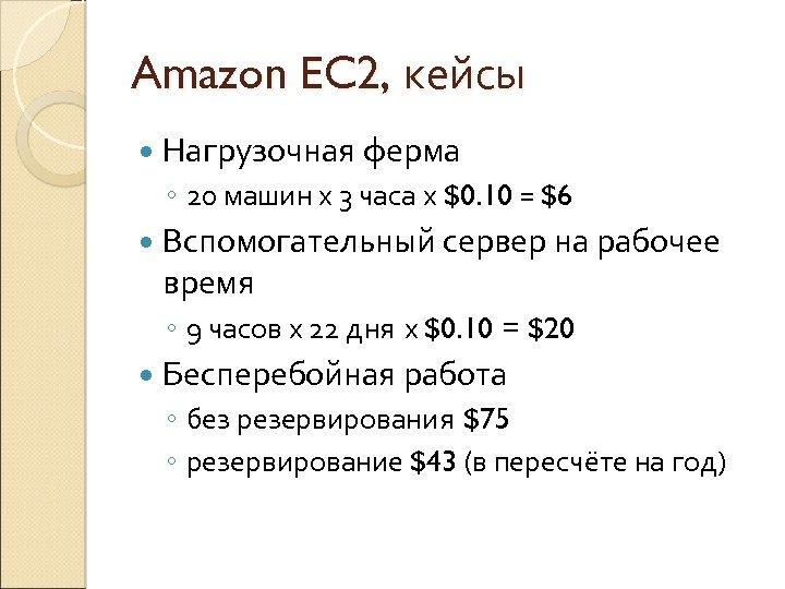 Amazon EC 2, кейсы Нагрузочная ферма ◦ 20 машин х 3 часа х $0.