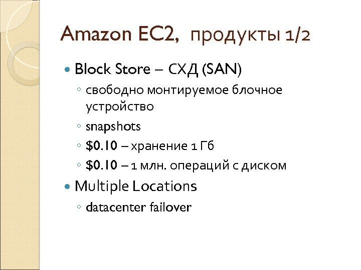 Amazon EC 2, продукты 1/2 Block Store – СХД (SAN) ◦ свободно монтируемое блочное