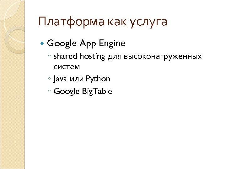 Платформа как услуга Google App Engine ◦ shared hosting для высоконагруженных систем ◦ Java