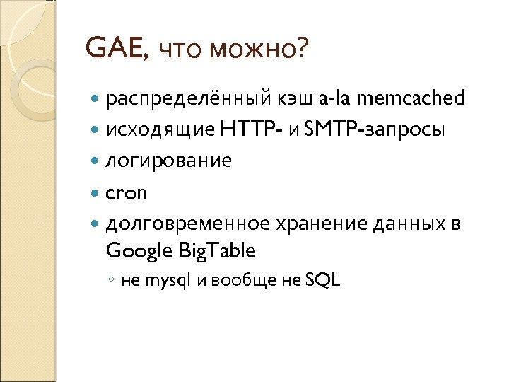 GAE, что можно? распределённый кэш a-la memcached исходящие HTTP- и SMTP-запросы логирование cron долговременное