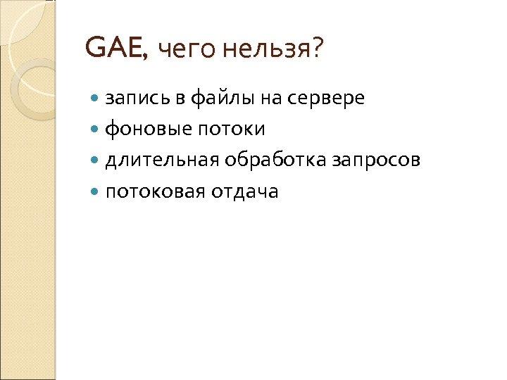 GAE, чего нельзя? запись в файлы на сервере фоновые потоки длительная обработка запросов потоковая