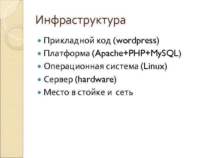 Инфраструктура Прикладной код (wordpress) Платформа (Apache+PHP+My. SQL) Операционная система (Linux) Сервер (hardware) Место в