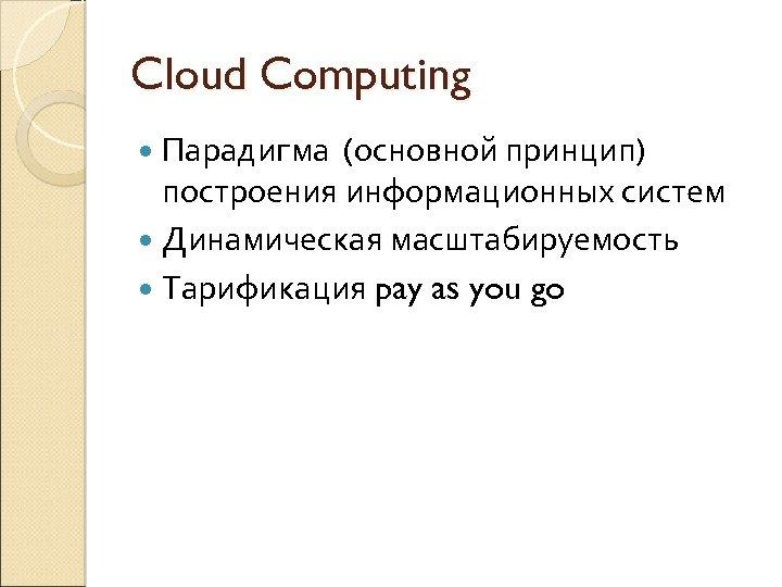 Cloud Computing Парадигма (основной принцип) построения информационных систем Динамическая масштабируемость Тарификация pay as you