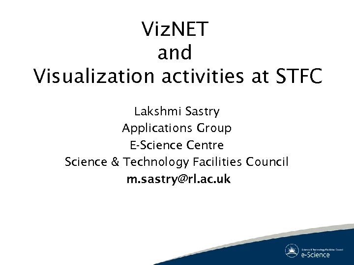 Viz. NET and Visualization activities at STFC Lakshmi Sastry Applications Group E-Science Centre Science