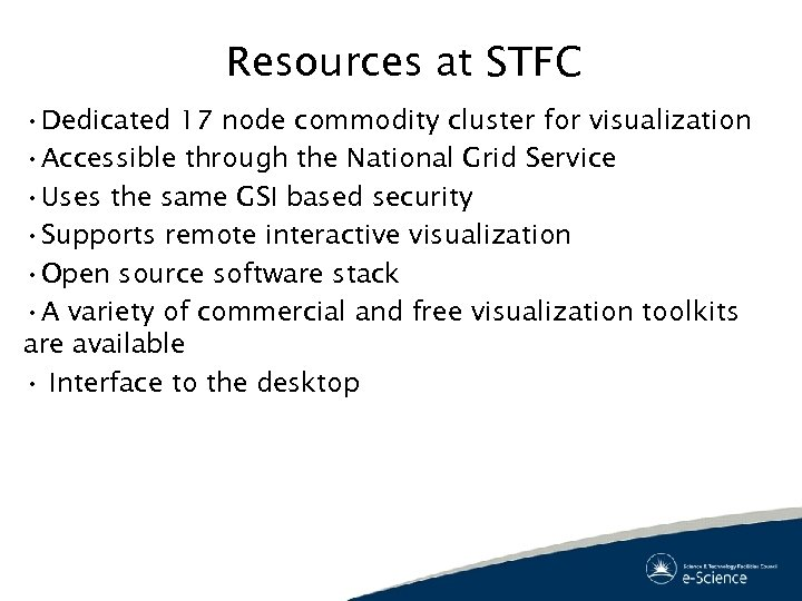 Resources at STFC • Dedicated 17 node commodity cluster for visualization • Accessible through