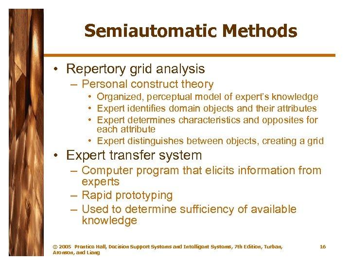 Semiautomatic Methods • Repertory grid analysis – Personal construct theory • Organized, perceptual model