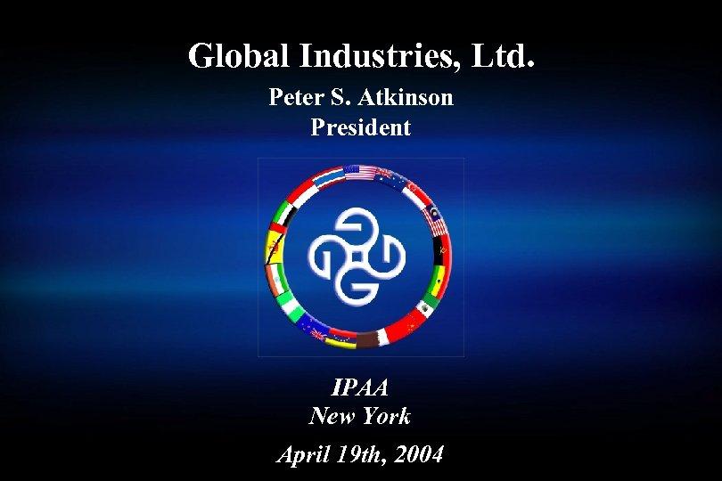Global Industries, Ltd. Peter S. Atkinson President IPAA New York April 19 th, 2004