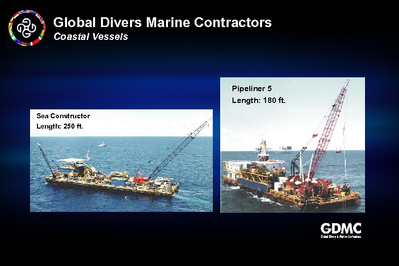 Global Divers Marine Contractors Coastal Vessels Pipeliner 5 Length: 180 ft. Sea Constructor Length: