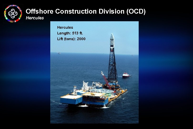 Offshore Construction Division (OCD) Hercules Length: 513 ft. Lift (tons): 2000