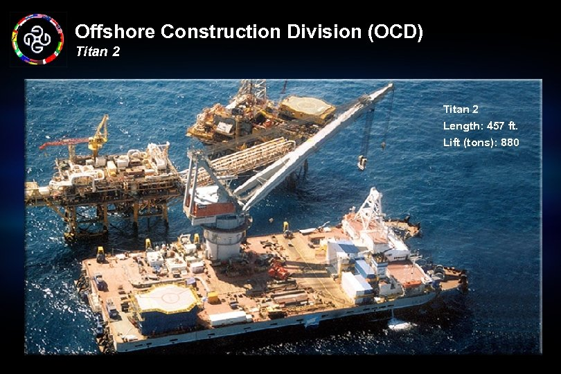 Offshore Construction Division (OCD) Titan 2 Length: 457 ft. Lift (tons): 880