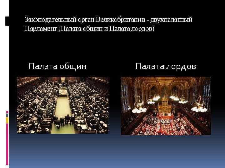 Законодательный орган Великобритании - двухпалатный Парламент (Палата общин и Палата лордов) Палата общин Палата