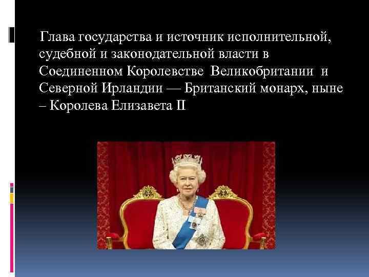 Глава государства и источник исполнительной, судебной и законодательной власти в Соединенном Королевстве Великобритании