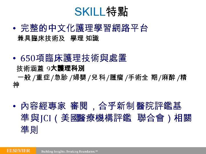SKILL特點 • 完整的中文化護理學習網路平台 兼具臨床技術及 學理 知識 • 650項臨床護理技術與處置 技術涵蓋 9大護理科別 一般 /重 症 /急診