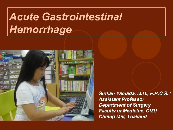 Acute Gastrointestinal Hemorrhage Sirikan Yamada, M. D. , F. R. C. S. T Assistant