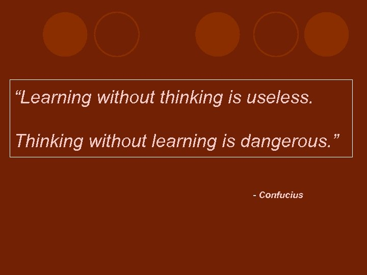 """Learning without thinking is useless. Thinking without learning is dangerous. "" - Confucius"