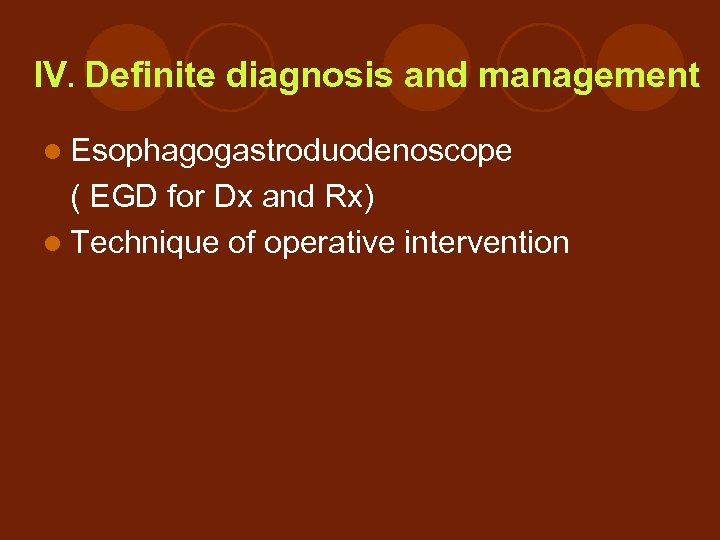 IV. Definite diagnosis and management l Esophagogastroduodenoscope ( EGD for Dx and Rx) l