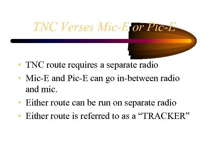 TNC Verses Mic-E or Pic-E • TNC route requires a separate radio • Mic-E