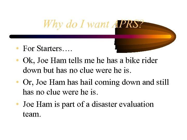 Why do I want APRS? • For Starters…. • Ok, Joe Ham tells me