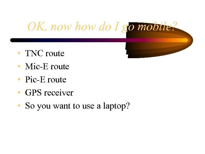 OK, now how do I go mobile? • • • TNC route Mic-E route