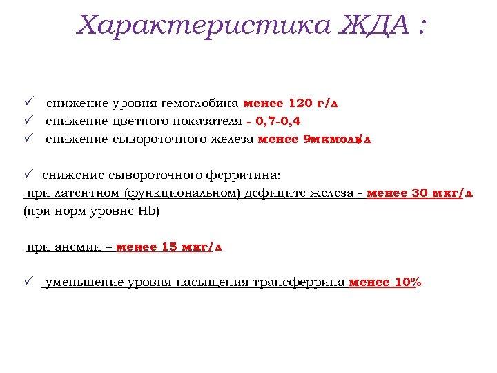 Характеристика ЖДА : ü снижение уровня гемоглобина менее 120 г/л ü снижение цветного показателя