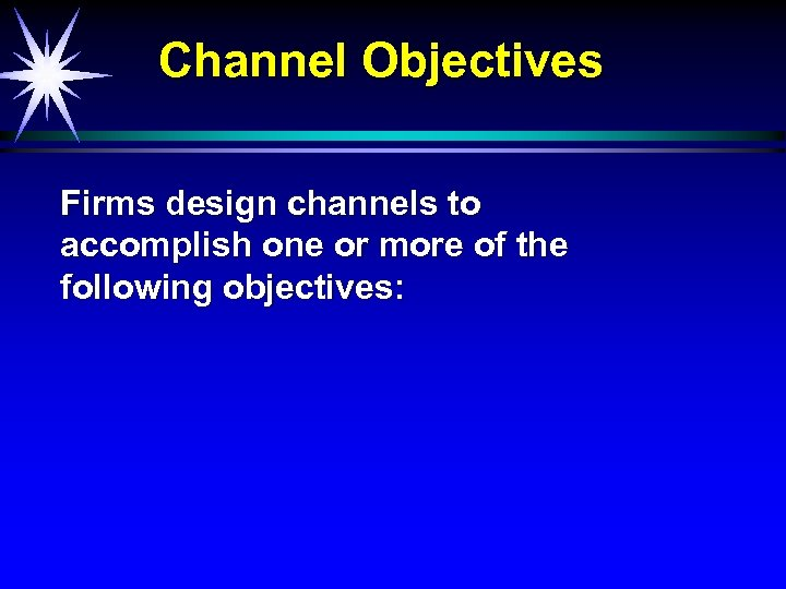 Channel Objectives Firms design channels to accomplish one or more of the following objectives: