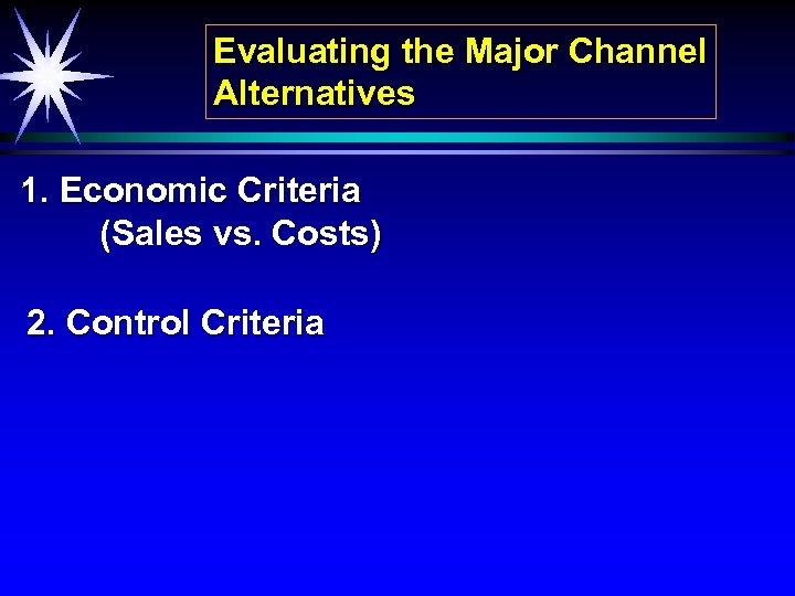 Evaluating the Major Channel Alternatives 1. Economic Criteria (Sales vs. Costs) 2. Control Criteria