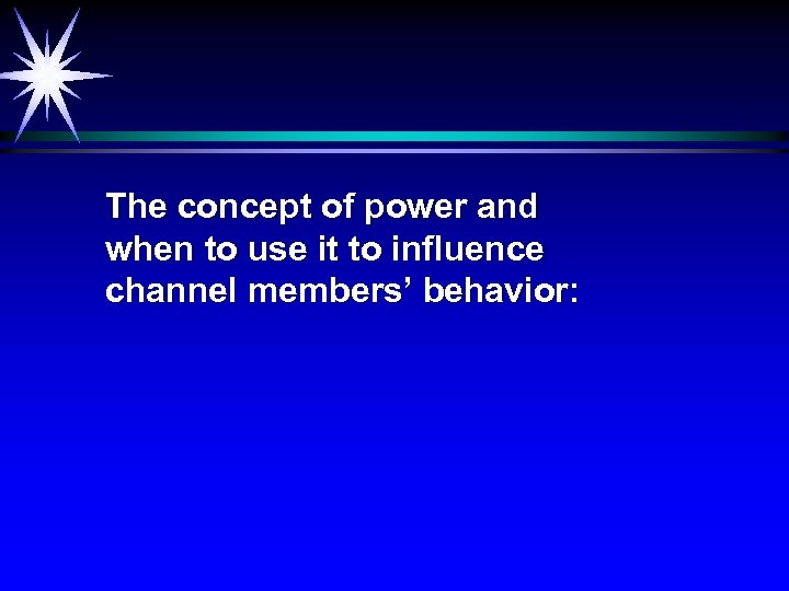 The concept of power and when to use it to influence channel members' behavior: