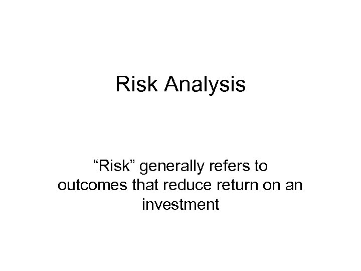 "Risk Analysis ""Risk"" generally refers to outcomes that reduce return on an investment"