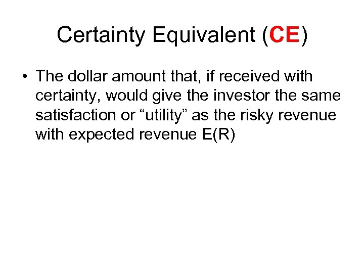 Certainty Equivalent (CE) • The dollar amount that, if received with certainty, would give