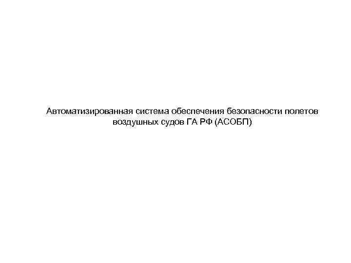 Автоматизированная система обеспечения безопасности полетов воздушных судов ГА РФ (АСОБП)