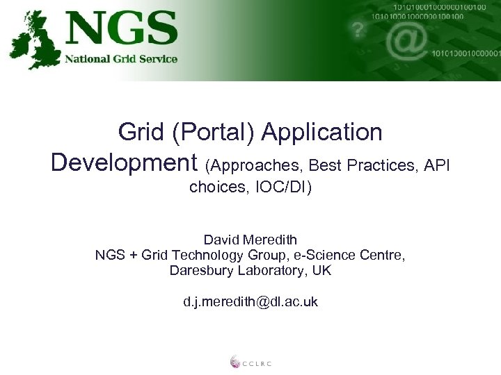 Grid (Portal) Application Development (Approaches, Best Practices, API choices, IOC/DI) David Meredith NGS +