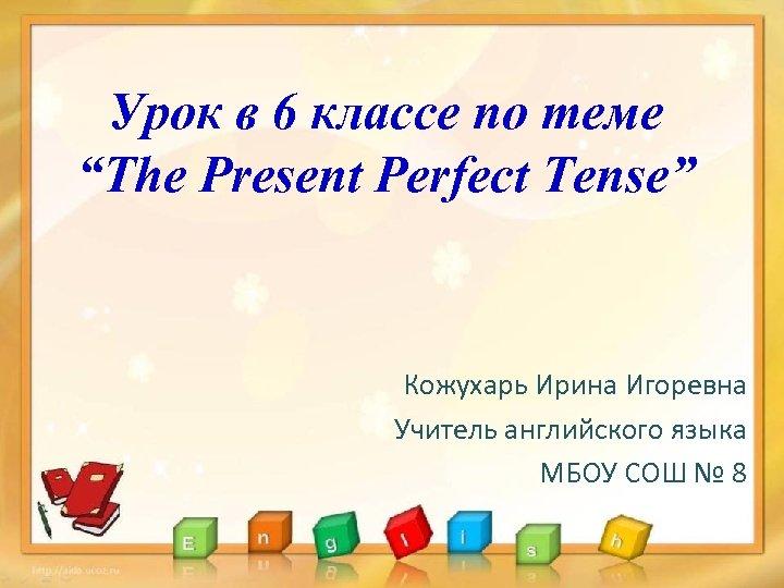 """Урок в 6 классе по теме """"The Present Perfect Tense"""" Кожухарь Ирина Игоревна Учитель"""