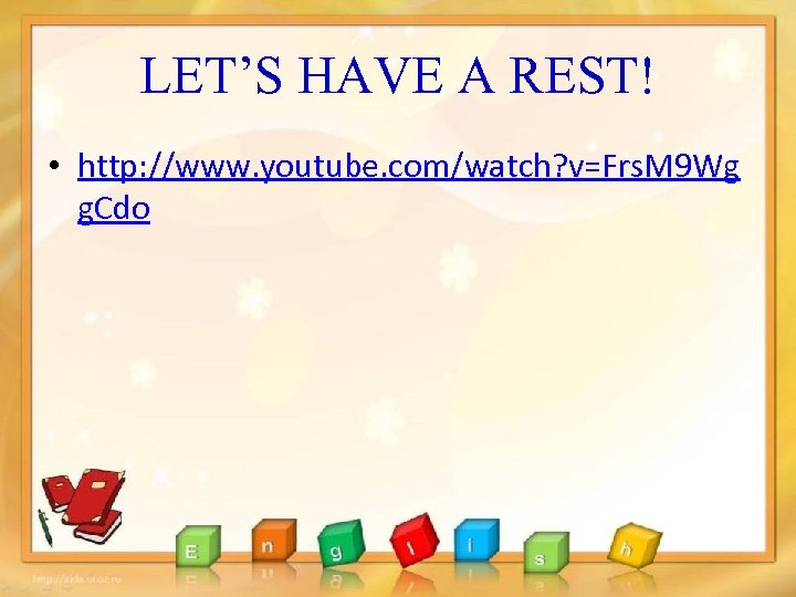 LET'S HAVE A REST! • http: //www. youtube. com/watch? v=Frs. M 9 Wg g.