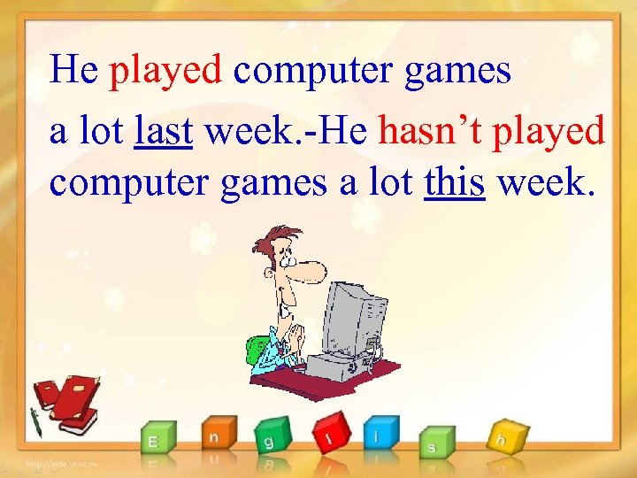 He played computer games a lot last week. -He hasn't played computer games a