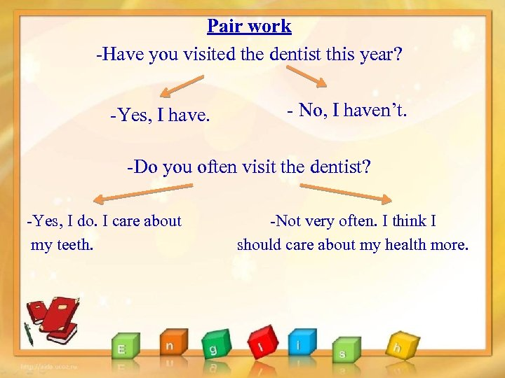 Pair work -Have you visited the dentist this year? -Yes, I have. - No,
