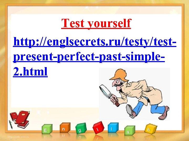 Test yourself http: //englsecrets. ru/testy/testpresent-perfect-past-simple 2. html