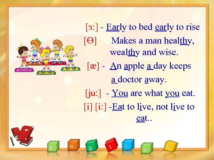 [ɜ: ] - Early to bed early to rise [Ɵ] Makes a man healthy,