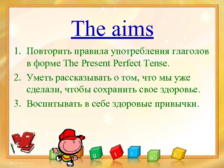 The aims 1. Повторить правила употребления глаголов в форме The Present Perfect Tense. 2.