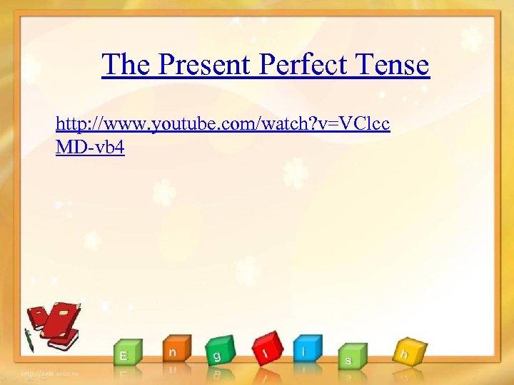 The Present Perfect Tense http: //www. youtube. com/watch? v=VClcc MD-vb 4