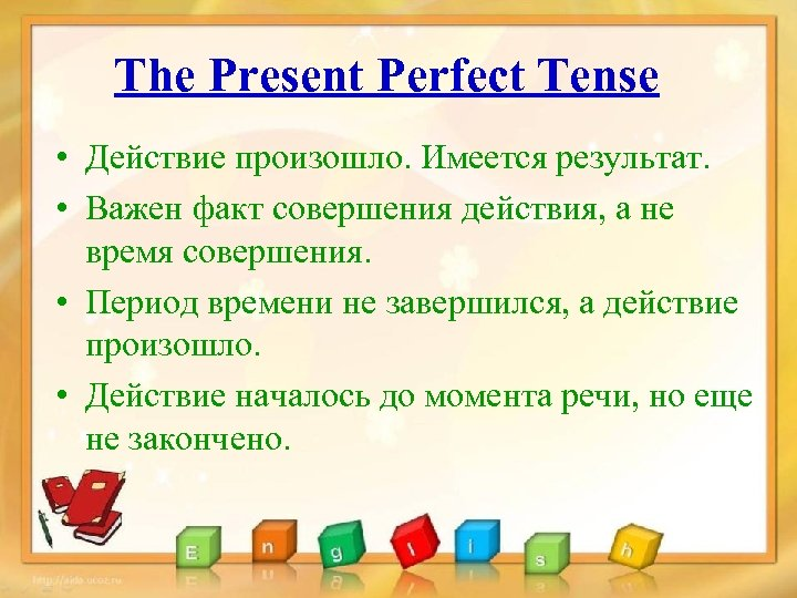 The Present Perfect Tense • Действие произошло. Имеется результат. • Важен факт совершения действия,