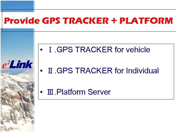 Provide GPS TRACKER + PLATFORM • Ⅰ. GPS TRACKER for vehicle • Ⅱ. GPS