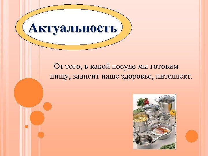 Актуальность От того, в какой посуде мы готовим пищу, зависит наше здоровье, интеллект.