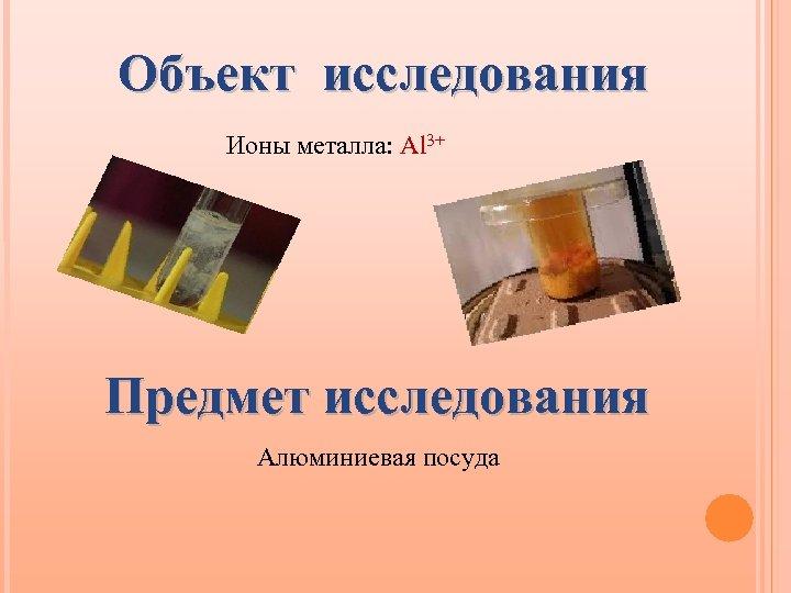 Объект исследования Ионы металла: Al 3+ Предмет исследования Алюминиевая посуда